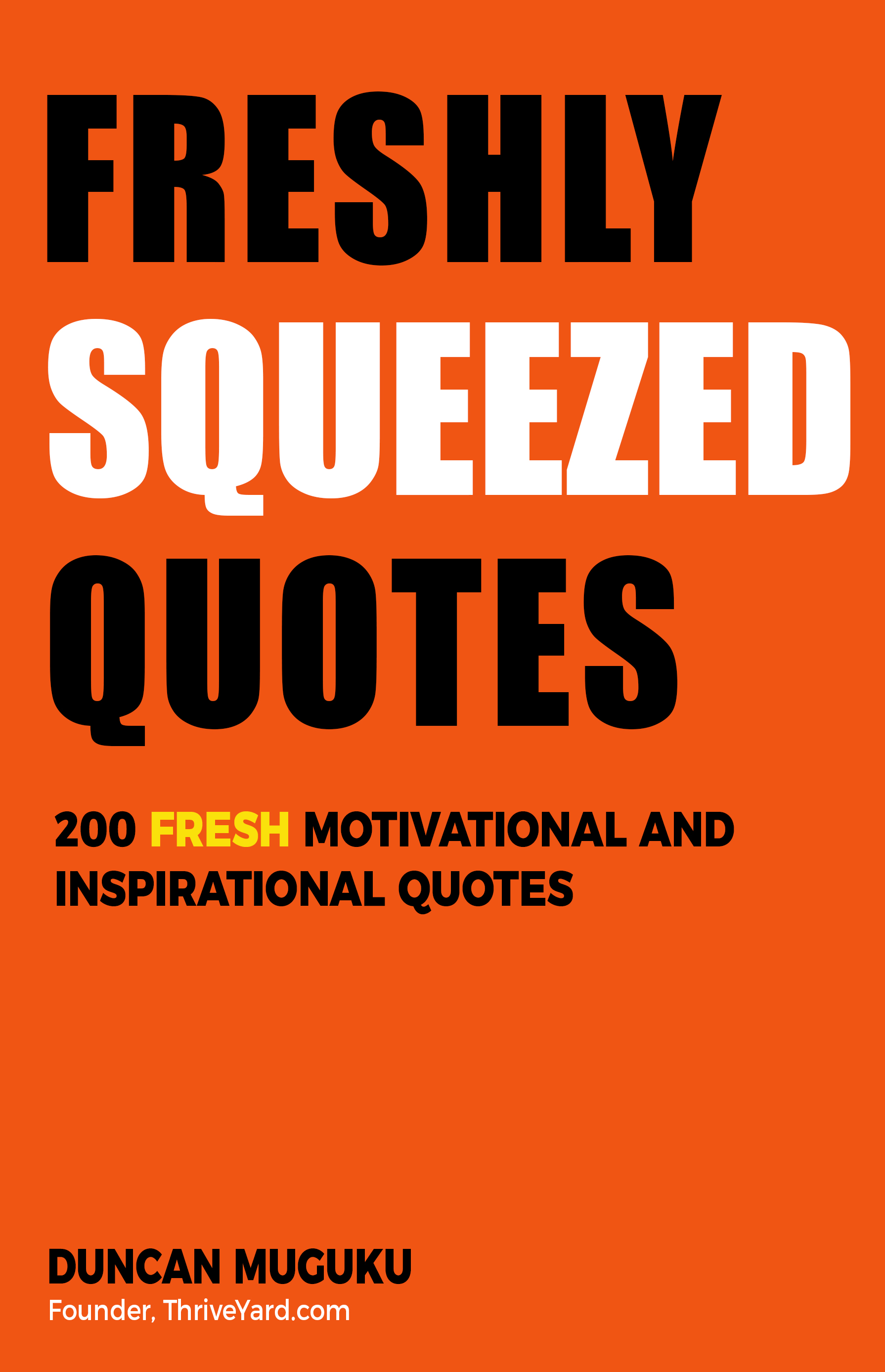 Freshly Squeezed Quotes: 200 Fresh Motivational and Inspirational Quotes- By Duncan Muguku, Founder, ThriveYard