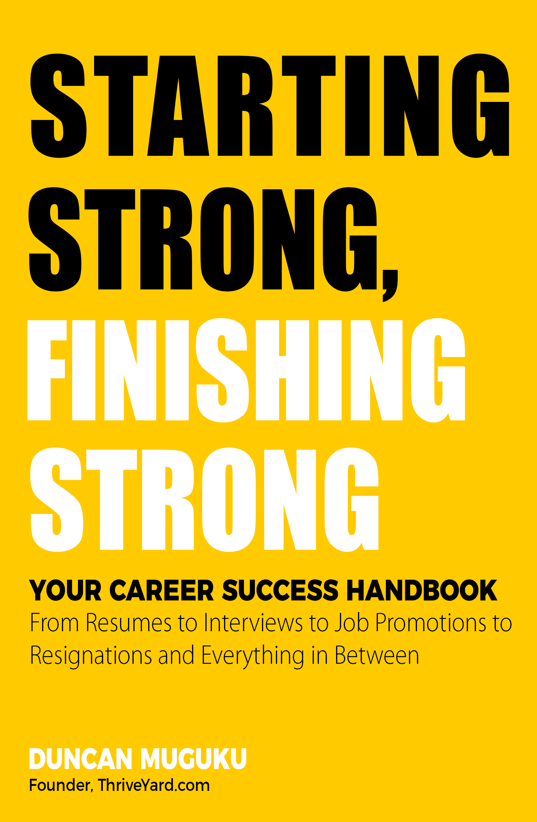 Starting Strong Finishing Strong-Your Career Success Handbook From Resumes to Interviews to Job Promotions to Resignations and Everything in Between - By Duncan Muguku, Founder, ThriveYard
