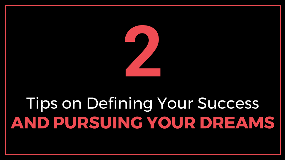 2 In-Depth Tips on Defining Your Success and Pursuing Your Dreams