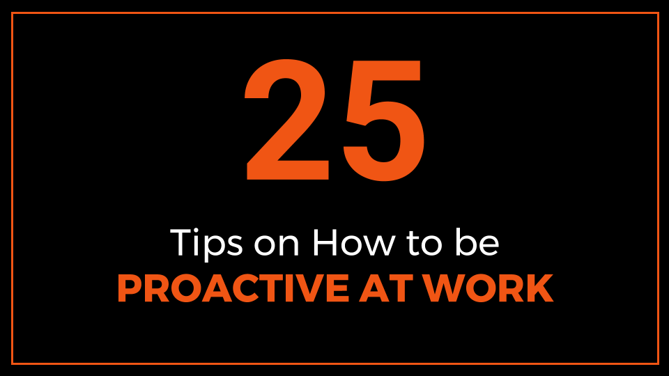 25 Tips on How to be Proactive at Work