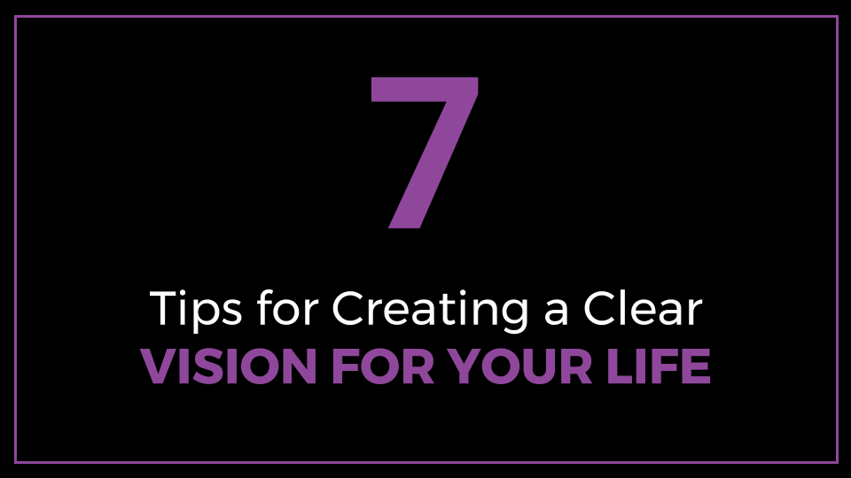 7 Tips for Creating a Clear Vision for Your Life
