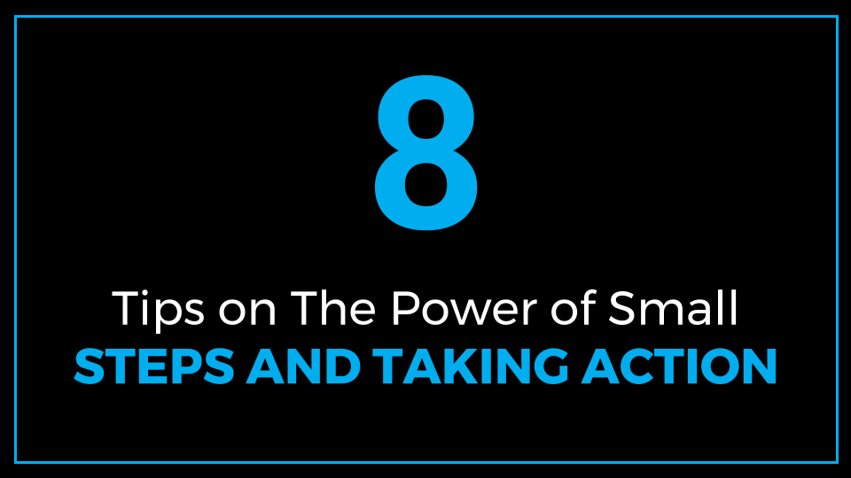 8 Tips on the Power of Small Steps and the Power of Taking Action (Power of Small Steps and Taking Action)