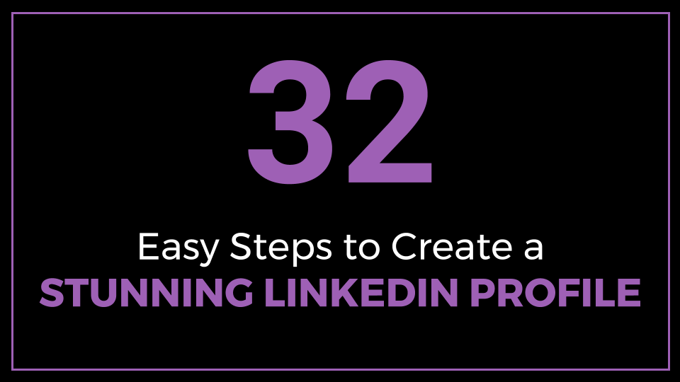 32 Easy Steps To Create A Stunning LinkedIn Profile