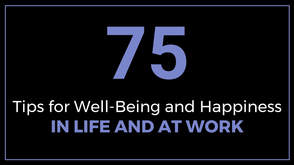 75 Tips for Well-Being and Happiness in Life and at Work