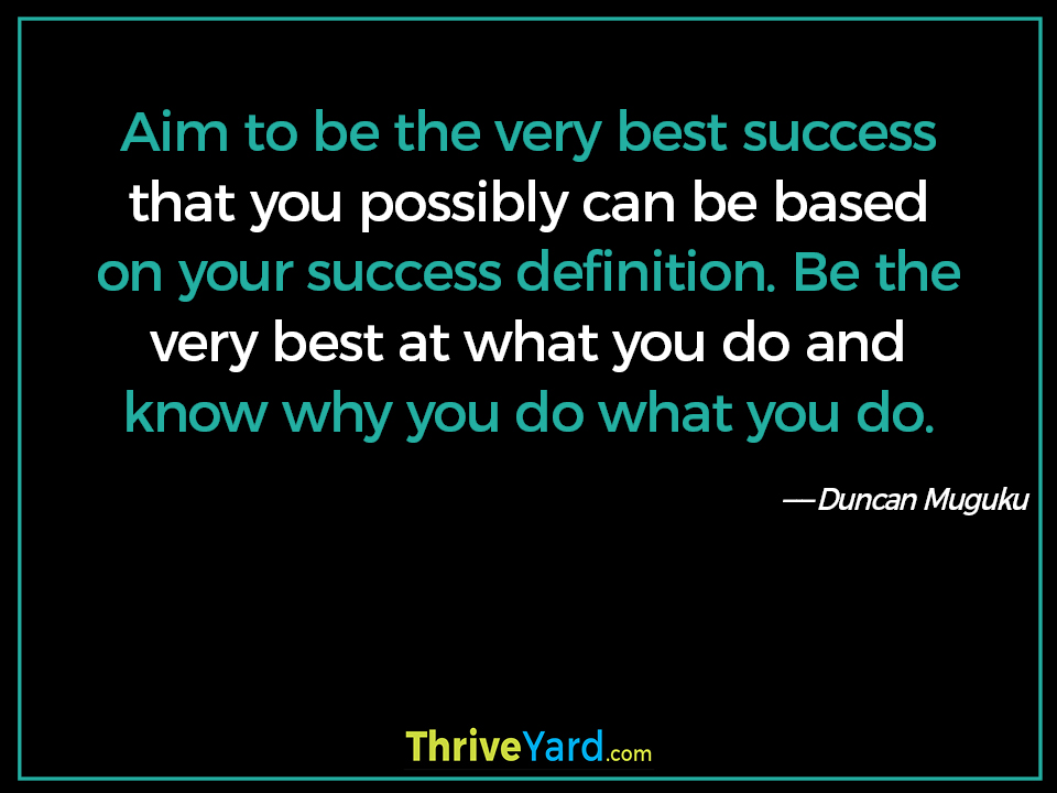 Aim to be the very best success that you possibly can be based on your success definition. Be the very best at what you do and know why you do what you do. - Duncan Muguku