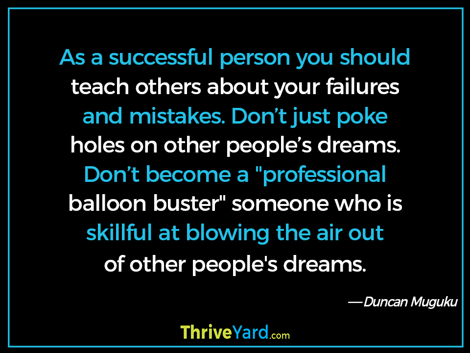 "As a successful person you should teach others about your failures and mistakes. Don't just poke holes on other people's dreams. Don't become a ""professional balloon buster"" someone who is skillful at blowing the air out of other people's dreams. - Duncan Muguku"