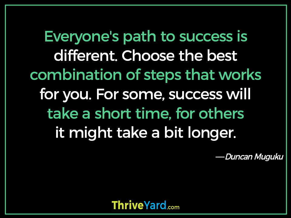 Everyone's path to success is different. Choose the best combination of steps that works for you. For some, success will take a short time, for others it might take a bit longer. - Duncan Muguku