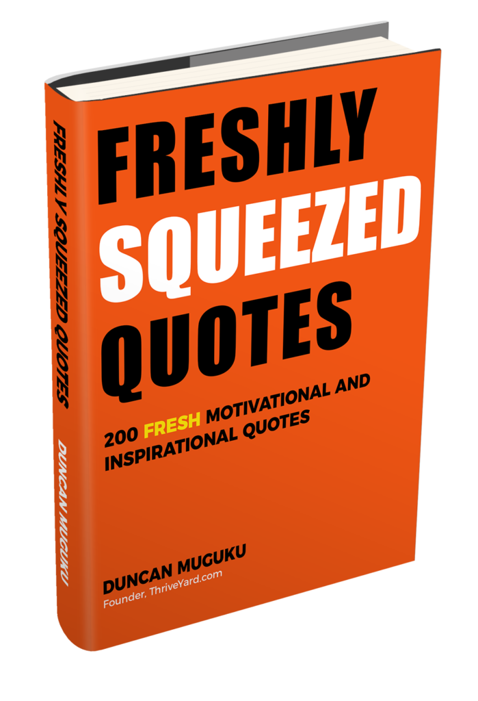 Freshly Squeezed Quotes: 200 Fresh Motivational and Inspirational Quotes (EBook) - By Duncan Muguku, Founder, ThriveYard.com
