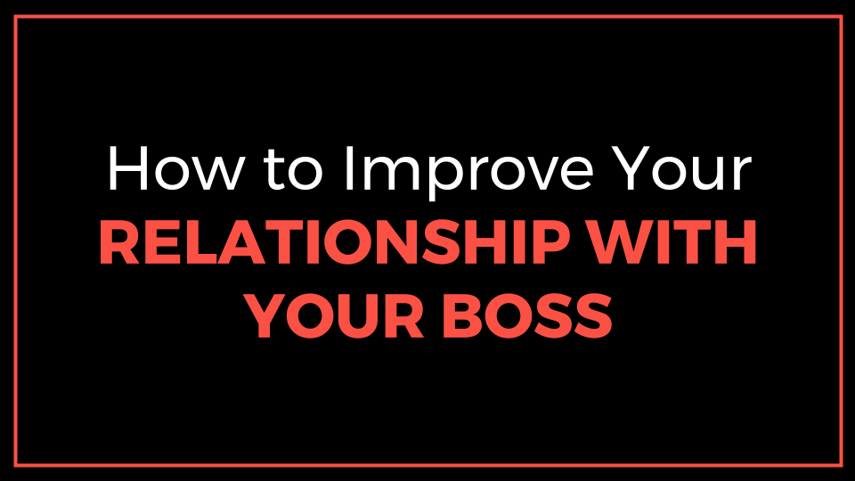 How To Improve Your Relationship With Your Boss