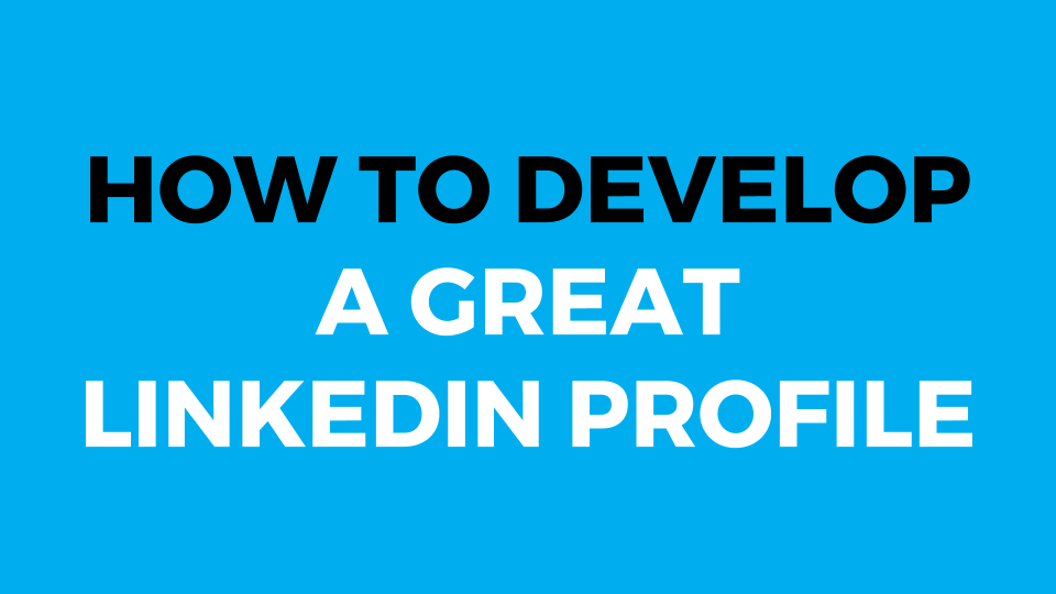 How To Develop A Great LinkedIn Profile (Slide Presentation)