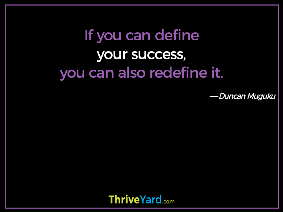 If you can define your success, you can also redefine it. - Duncan Muguku