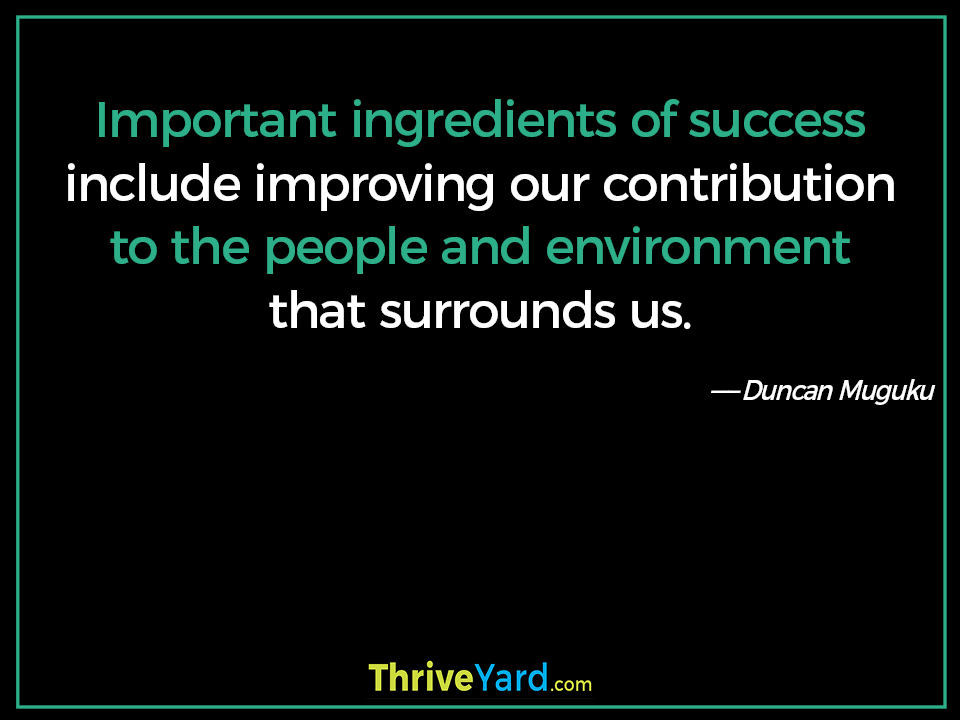 Important ingredients of success include improving our contribution to the people and environment that surrounds us. - Duncan Muguku