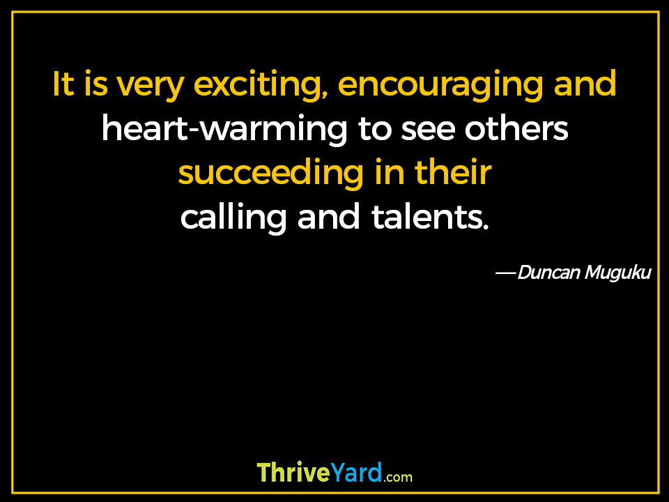 It is very exciting, encouraging and heart-warming to see others succeeding in their calling and talents. - Duncan Muguku