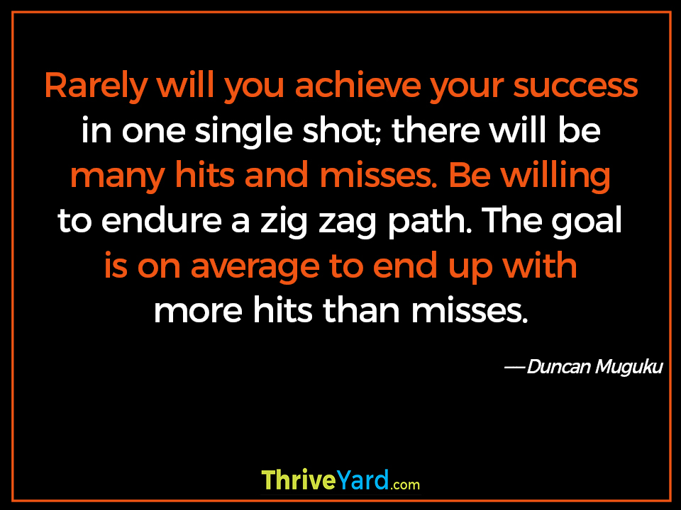 Rarely will you achieve your success in one single shot; there will be many hits and misses. Be willing to endure a zig zag path. The goal is on average to end up with more hits than misses. - Duncan Muguku
