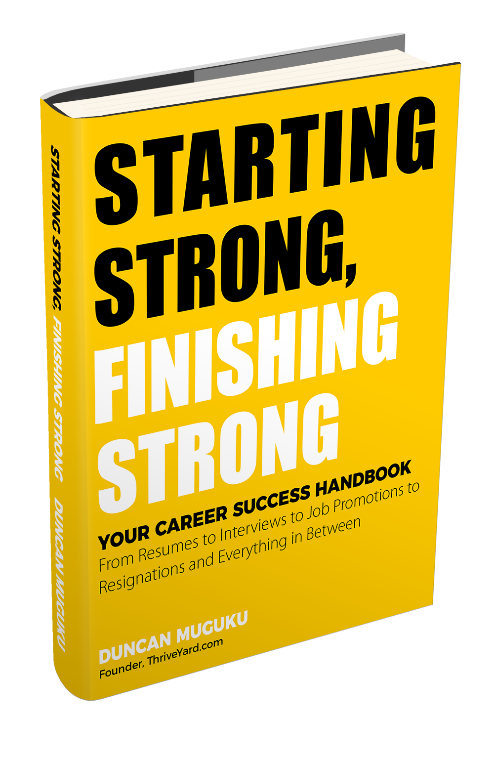 STARTING STRONG, FINISHING STRONG: Your Career Success Handbook, From Resumes to Interviews to Job Promotions to Resignations and Everything in Between (EBook) - Duncan Muguku, Founder, ThriveYard.com