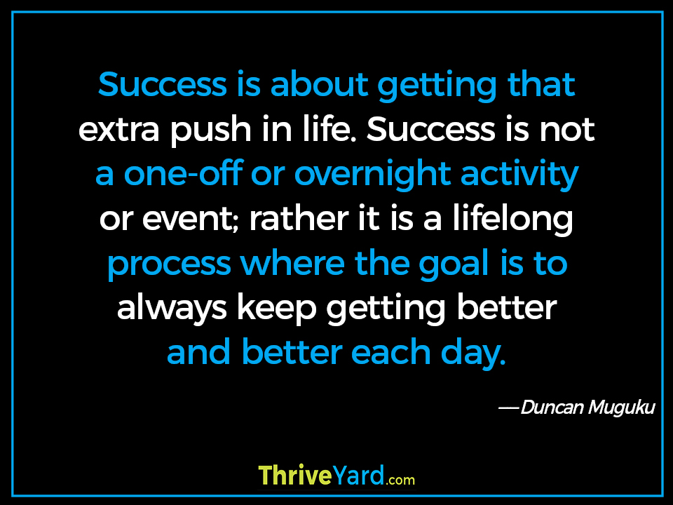 Success is about getting that extra push in life. Success is not a one-off or overnight activity or event; rather it is a lifelong process where the goal is to always keep getting better and better each day. - Duncan Muguku
