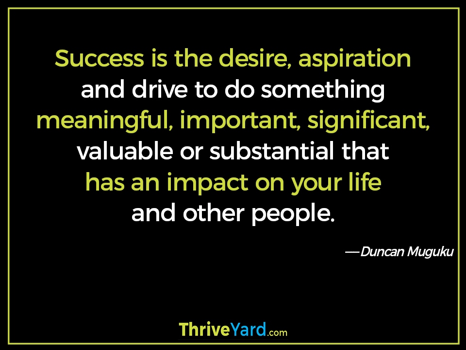 Success is the desire, aspiration and drive to do something meaningful, important, significant, valuable or substantial that has an impact on your life and other people. - Duncan Muguku