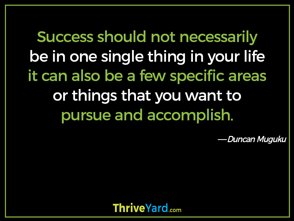 Success should not necessarily be in one single thing in your life it can also be a few specific areas or things that you want to pursue and accomplish. - Duncan Muguku