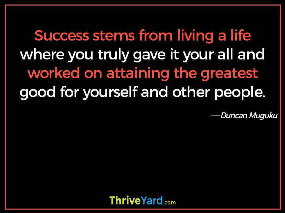 Success stems from living a life where you truly gave it your all and worked on attaining the greatest good for yourself and other people. - Duncan Muguku