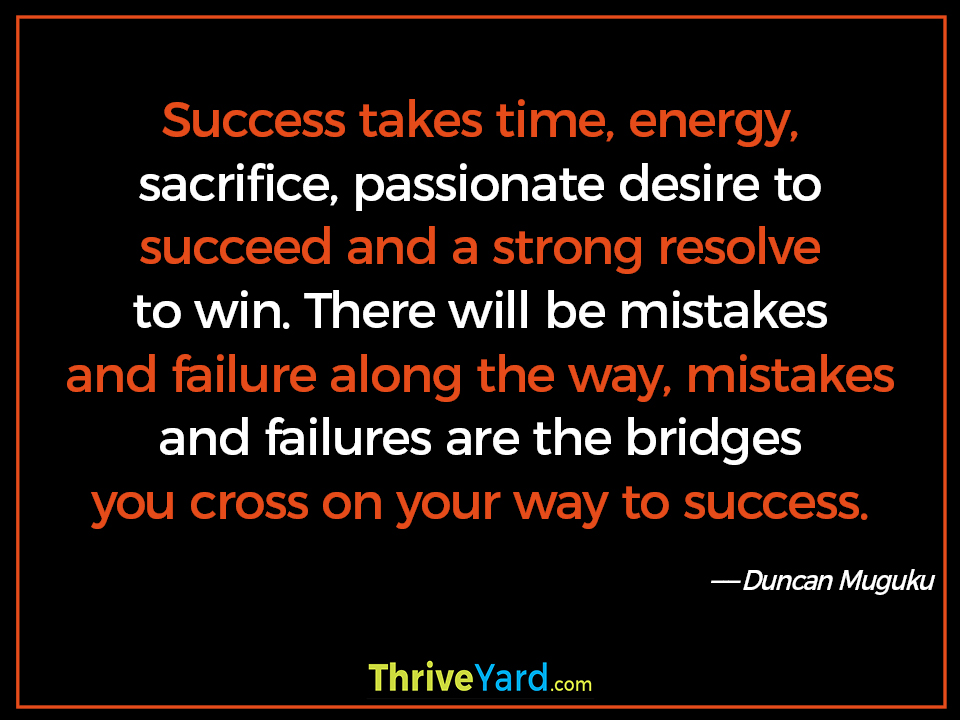 Success takes time, energy, sacrifice, passionate desire to succeed and a strong resolve to win. There will be mistakes and failure along the way, mistakes and failures are the bridges you cross on your way to success. - Duncan Muguku