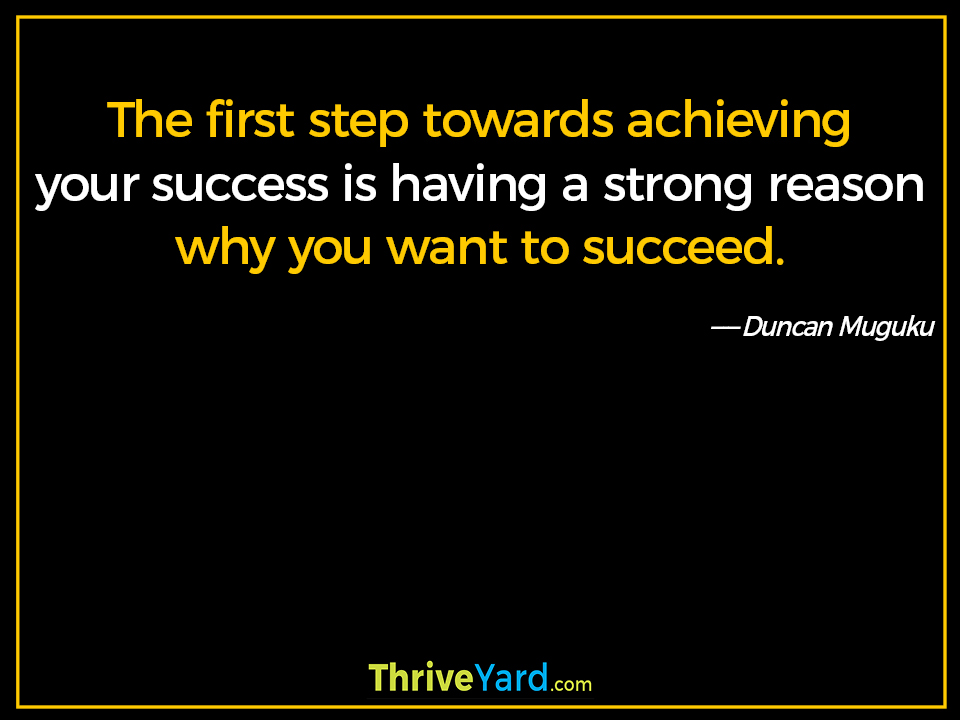 The first step towards achieving your success is having a strong reason why you want to succeed. - Duncan Muguku