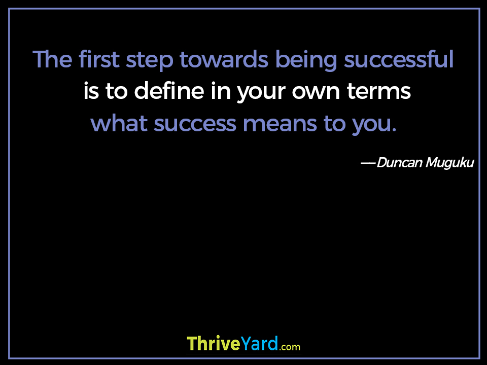 The first step towards being successful is to define in your own terms what success means to you. - Duncan Muguku
