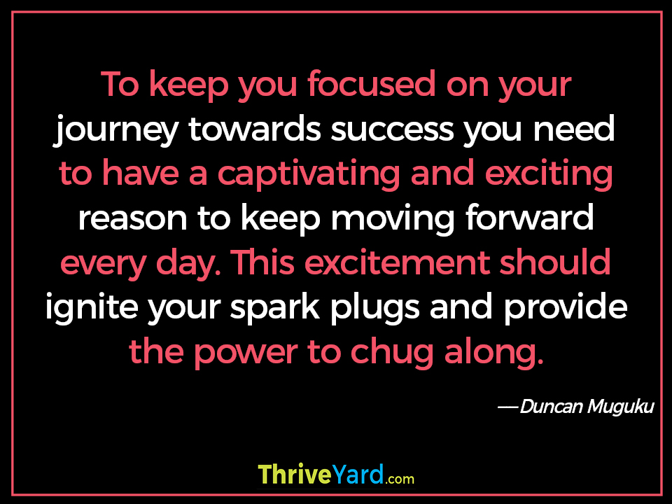 To keep you focused on your journey towards success you need to have a captivating and exciting reason to keep moving forward every day. This excitement should ignite your spark plugs and provide the power to chug along. - Duncan Muguku