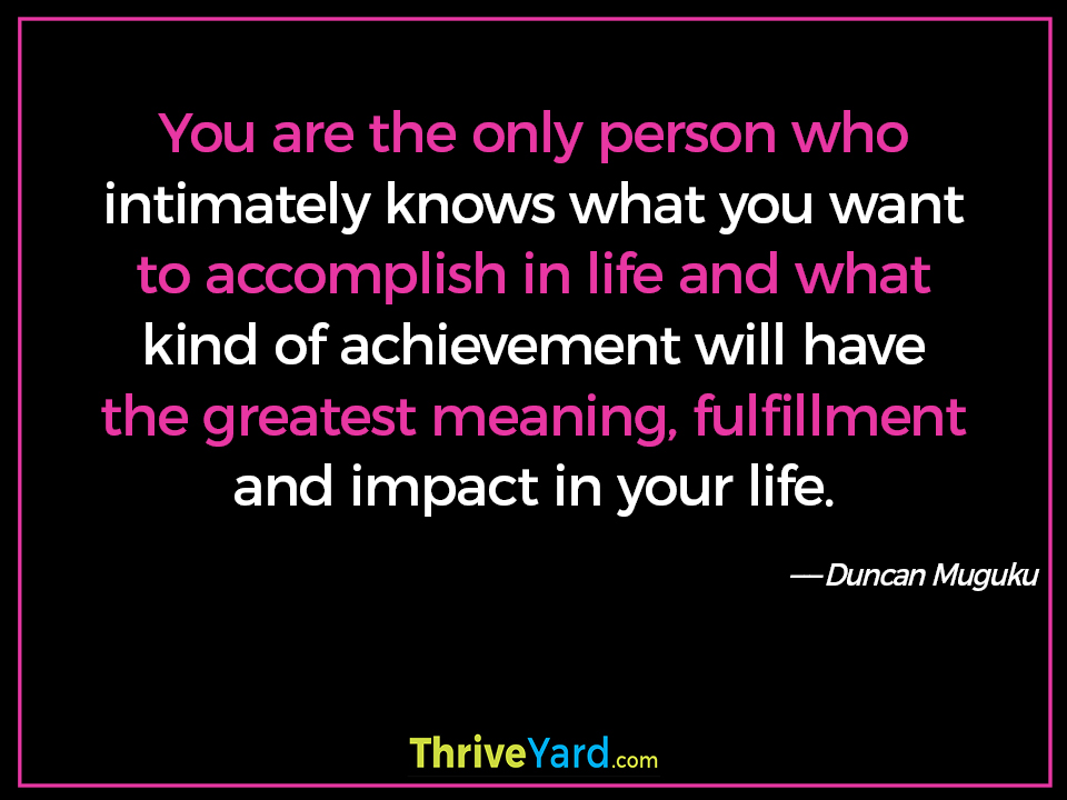 You are the only person who intimately knows what you want to accomplish in life and what kind of achievement will have the greatest meaning, fulfillment and impact in your life. - Duncan Muguku