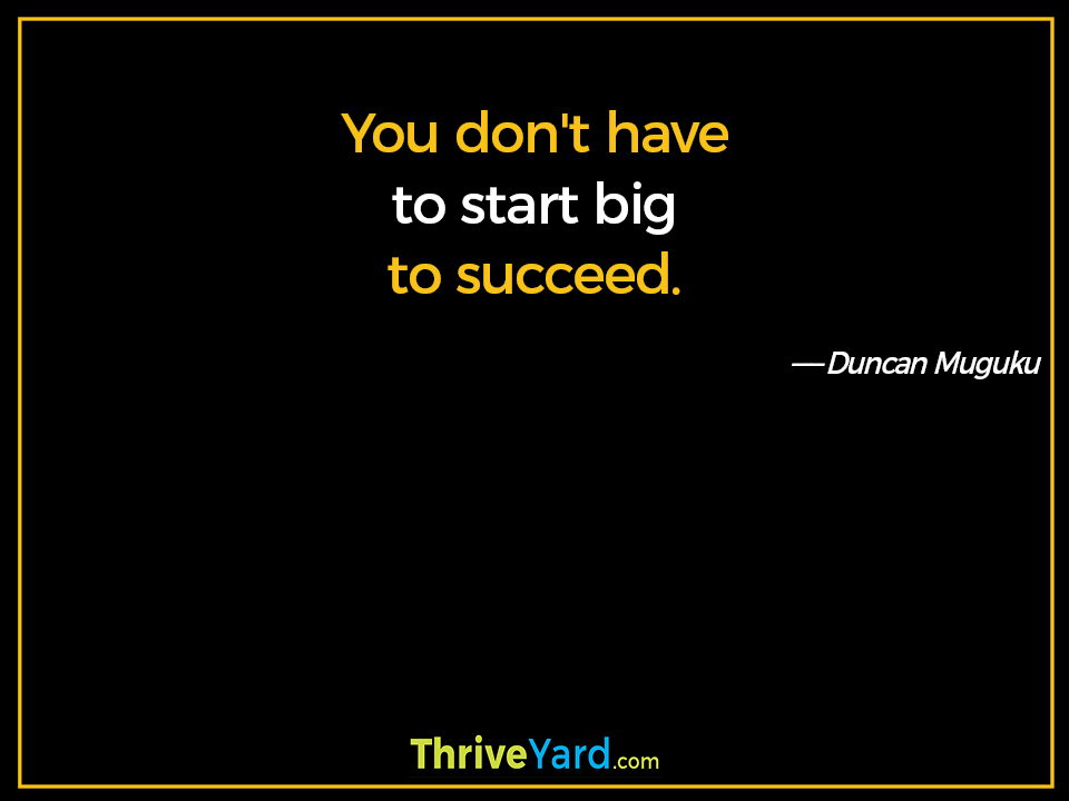 You don't have to start big to succeed. - Duncan Muguku