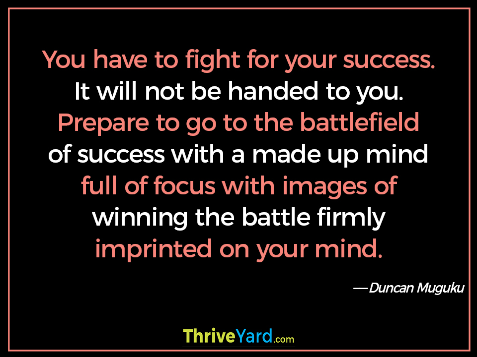 You have to fight for your success. It will not be handed to you. Prepare to go to the battlefield of success with a made up mind full of focus with images of winning the battle firmly imprinted on your mind. - Duncan Muguku