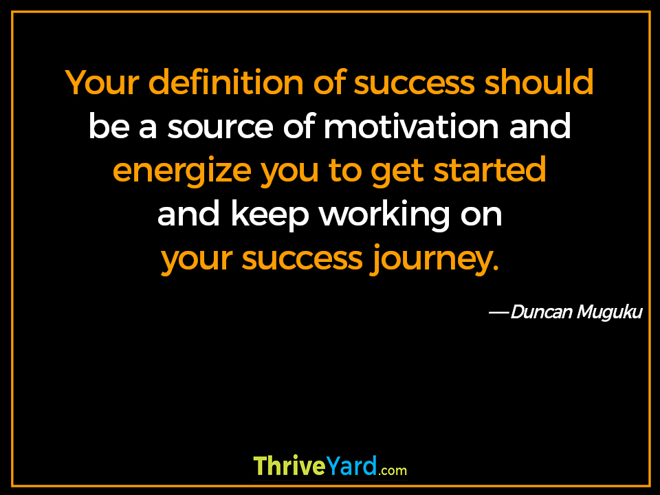 Your definition of success should be a source of motivation and energize you to get started and keep working on your success journey. - Duncan Muguku
