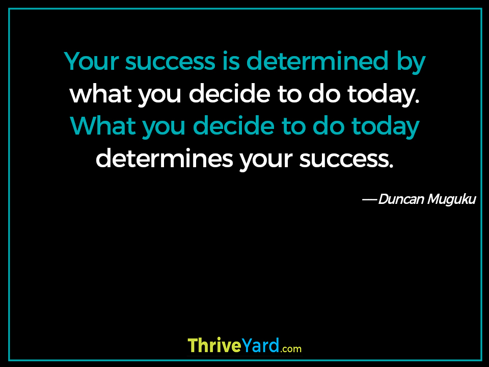 Your success is determined by what you decide to do today. What you decide to do today determines your success. - Duncan Muguku