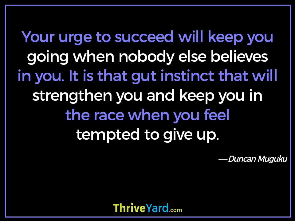 Your urge to succeed will keep you going when nobody else believes in you. It is that gut instinct that will strengthen you and keep you in the race when you feel tempted to give up. - Duncan Muguku
