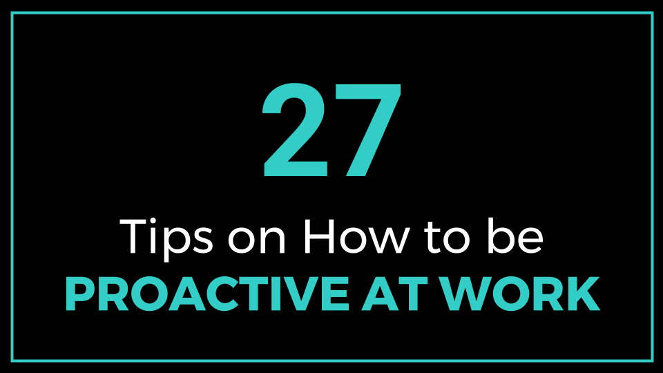 27 Tips on How to be Proactive at Work