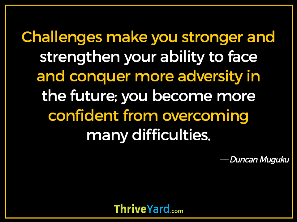 Challenges make you stronger and strengthen your ability to face and conquer more adversity in the future; you become more confident from overcoming many difficulties-Duncan Muguku_ThriveYard