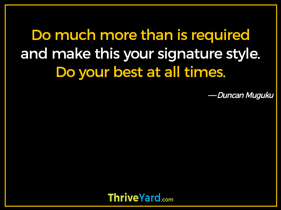 Do much more than is required and make this your signature style. Do your best at all times-Duncan Muguku_ThriveYard