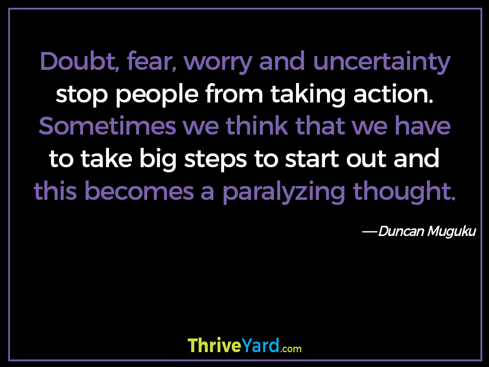 Doubt, fear, worry and uncertainty stop people from taking action. Sometimes we think that we have to take big steps to start out and this becomes a paralyzing thought-Duncan Muguku_ThriveYard