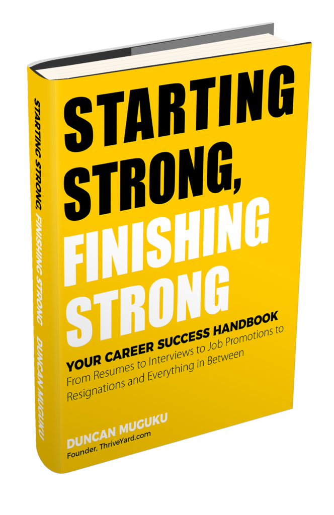 Duncan Muguku Starting_Strong_Finishing_Strong-Your_Career_Success_Handbook-Resumes-Cover-Letters-Interviews-Job-Promotions-Resignation_ThriveYard