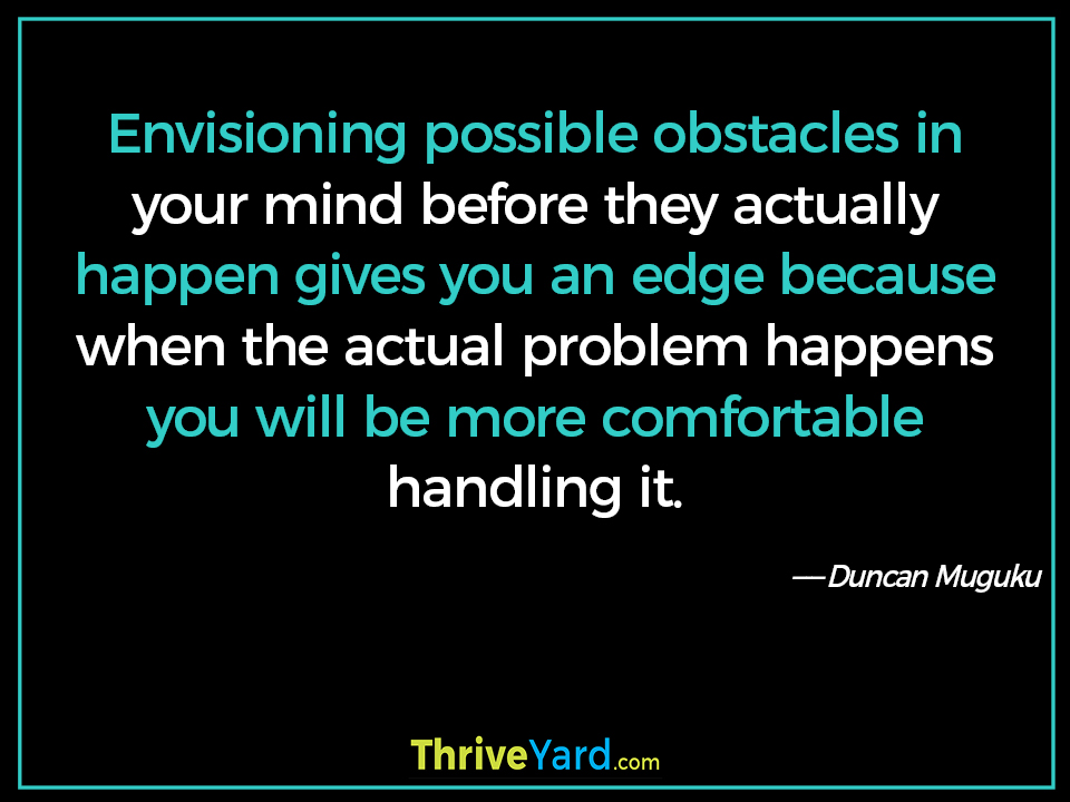 Envisioning possible obstacles in your mind before they actually happen gives you an edge because when the actual problem happens you will be more comfortable handling it-Duncan Muguku_ThriveYard