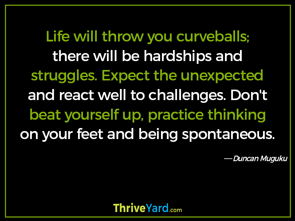 Life will throw you curveballs; there will be hardships and struggles. Expect the unexpected and react well to challenges. Don't beat yourself up, practice thinking on your feet and being spontaneous-Duncan Muguku_ThriveYard