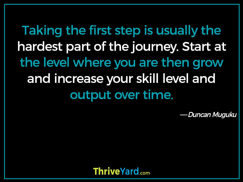 Taking the first step is usually the hardest part of the journey. Start at the level where you are then grow and increase your skill level and output over time-Duncan Muguku_ThriveYard