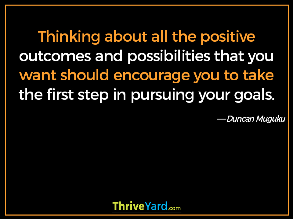 Thinking about all the positive outcomes and possibilities that you want should encourage you to take the first step in pursuing your goals-Duncan Muguku_ThriveYard