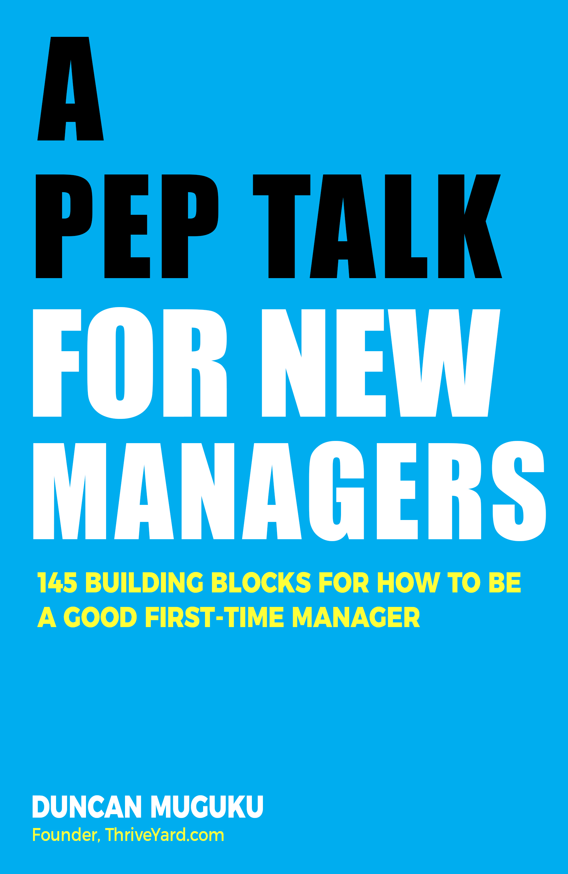 A PEP TALK FOR NEW MANAGERS -145 Building Blocks For How To Be A Good First-Time Manager-Duncan Muguku-ThriveYard
