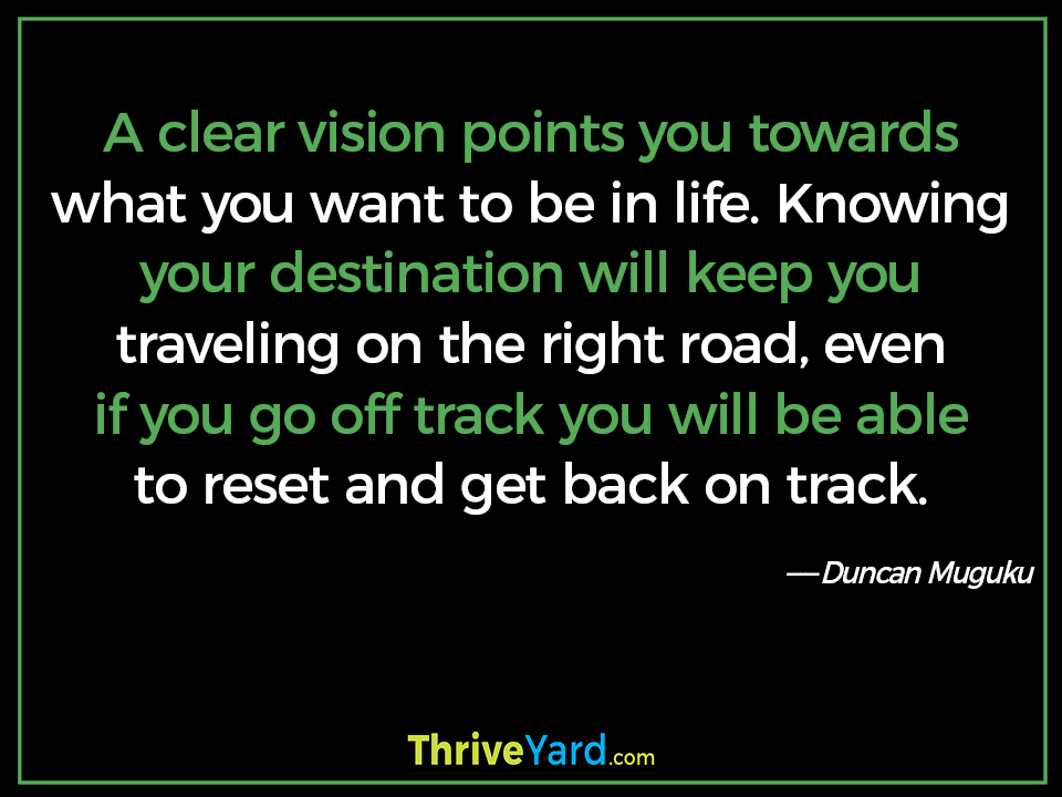 A clear vision points you towards what you want to be in life. Knowing your destination will keep you traveling on the right road, even if you go off track you will be able to reset and get back on track. - Duncan Muguku