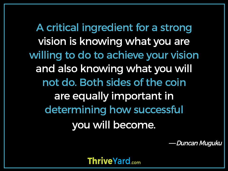 A critical ingredient for a strong vision is knowing what you are willing to do to achieve your vision and also knowing what you will not do. Both sides of the coin are equally important in determining how successful you will become. - Duncan Muguku