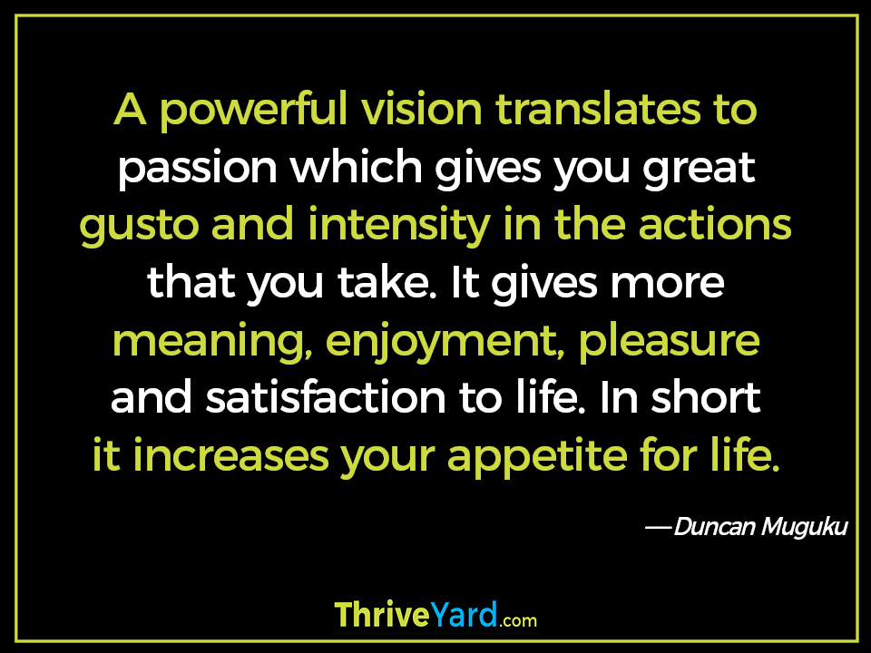 A powerful vision translates to passion which gives you great gusto and intensity in the actions that you take. It gives more meaning, enjoyment, pleasure and satisfaction to life. In short it increases your appetite for life. - Duncan Muguku