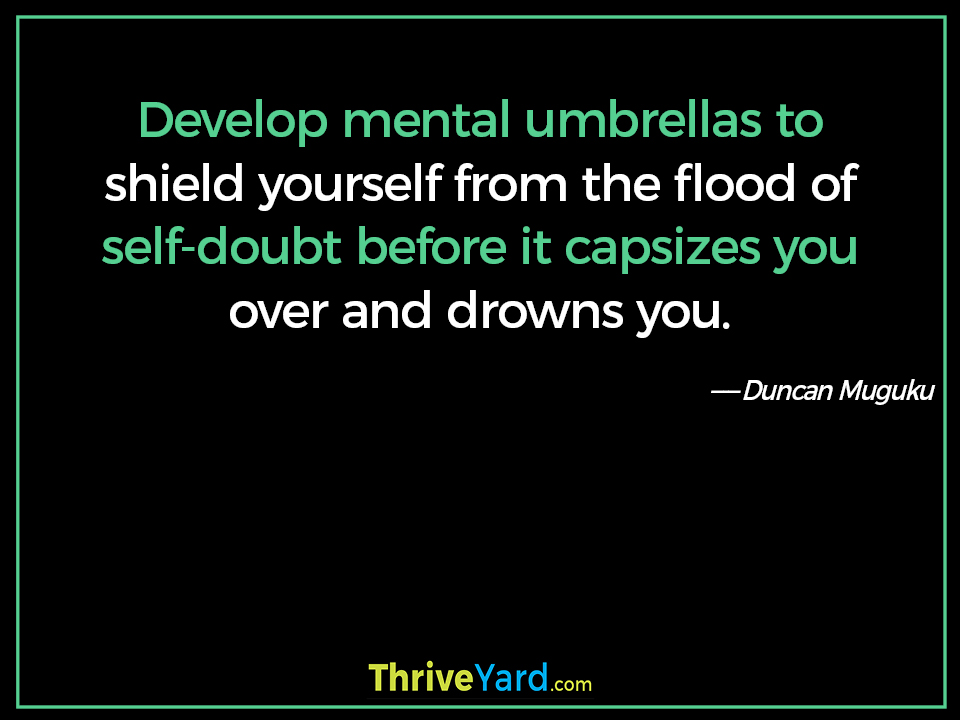 Develop mental umbrellas to shield yourself from the flood of self-doubt before it capsizes you over and drowns you. - Duncan Muguku