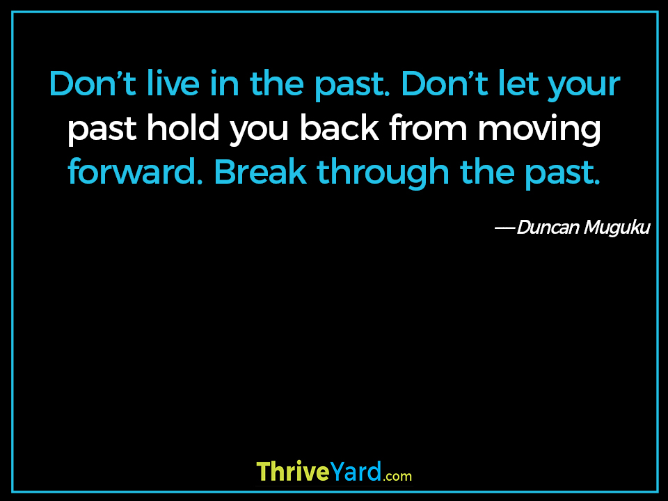 Don't live in the past. Don't let your past hold you back from moving forward. Break through the past. - Duncan Muguku