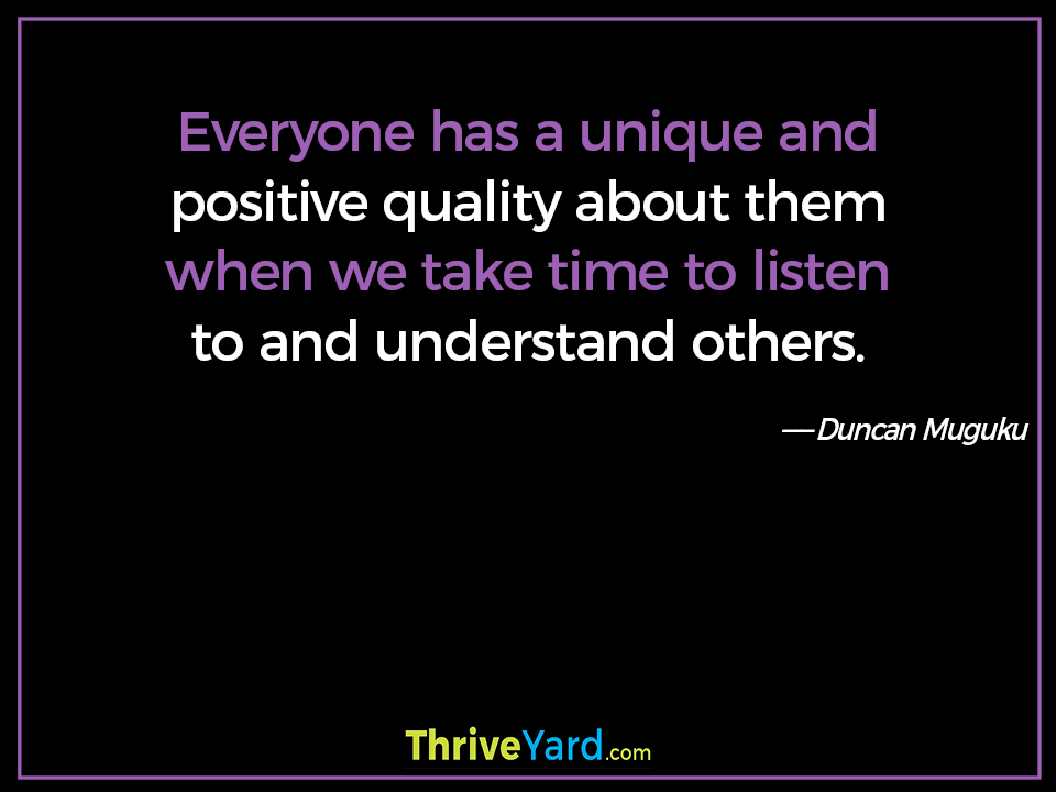 Everyone has a unique and positive quality about them when we take time to listen to and understand others. - Duncan Muguku
