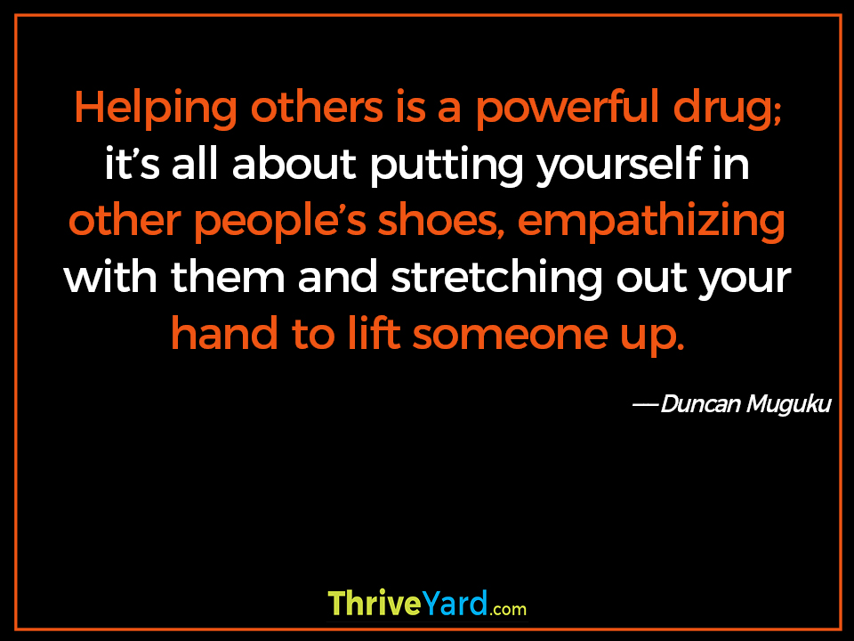 Helping others is a powerful drug; it's all about putting yourself in other people's shoes, empathizing with them and stretching out your hand to lift someone up. - Duncan Muguku